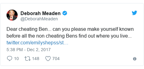 Twitter post by @DeborahMeaden: Dear cheating Ben... can you please make yourself known before all the non cheating Bens find out where you live...