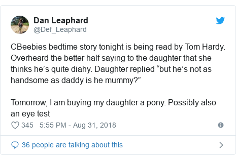"Twitter post by @Def_Leaphard: CBeebies bedtime story tonight is being read by Tom Hardy. Overheard the better half saying to the daughter that she thinks he's quite diahy. Daughter replied ""but he's not as handsome as daddy is he mummy?""Tomorrow, I am buying my daughter a pony. Possibly also an eye test"