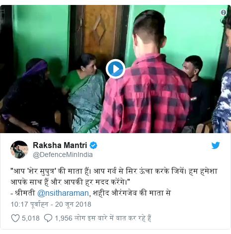"""ट्विटर पोस्ट @DefenceMinIndia: """"आप 'शेर सुपुत्र' की माता हैं। आप गर्व से सिर ऊंचा करके जियें। हम हमेशा आपके साथ हैं और आपकी हर मदद करेंगे।""""- श्रीमती @nsitharaman, शहीद औरंगजेब की माता से"""