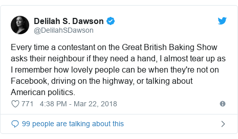 Twitter post by @DelilahSDawson: Every time a contestant on the Great British Baking Show asks their neighbour if they need a hand, I almost tear up as I remember how lovely people can be when they're not on Facebook, driving on the highway, or talking about American politics.