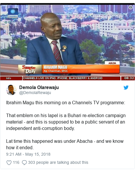 Twitter post by @DemolaRewaju: Ibrahim Magu this morning on a Channels TV programme That emblem on his lapel is a Buhari re-election campaign material - and this is supposed to be a public servant of an independent anti-corruption body.Lat time this happened was under Abacha - and we know how it ended.