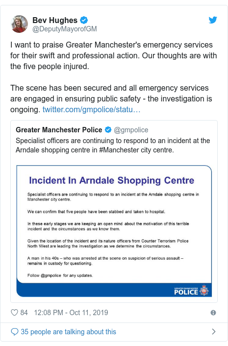 Twitter post by @DeputyMayorofGM: I want to praise Greater Manchester's emergency services for their swift and professional action. Our thoughts are with the five people injured.The scene has been secured and all emergency services are engaged in ensuring public safety - the investigation is ongoing.
