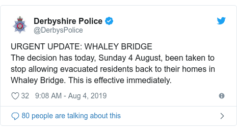 Twitter post by @DerbysPolice: URGENT UPDATE  WHALEY BRIDGEThe decision has today, Sunday 4 August, been taken to stop allowing evacuated residents back to their homes in Whaley Bridge. This is effective immediately.