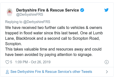 Twitter post by @DerbyshireFRS: We have received two further calls to vehicles & owners trapped in flood water since this last tweet. One at Lumb Lane, Blackbrook and a second call to Scropton Road, Scropton.This takes valuable time and resources away and could have been avoided by paying attention to signage.