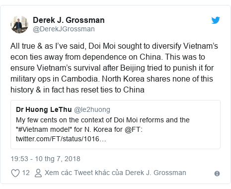 Twitter bởi @DerekJGrossman: All true & as I've said, Doi Moi sought to diversify Vietnam's econ ties away from dependence on China. This was to ensure Vietnam's survival after Beijing tried to punish it for military ops in Cambodia. North Korea shares none of this history & in fact has reset ties to China