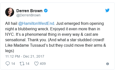 Twitter post by @DerrenBrown: All hail @HamiltonWestEnd. Just emerged from opening night a blubbering wreck. Enjoyed it even more than in NYC. It's a phenomenal thing in every way & cast are sensational. Thank you. (And what a star studded crowd! Like Madame Tussaud's but they could move their arms & legs)