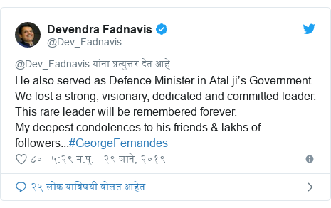 Twitter post by @Dev_Fadnavis: He also served as Defence Minister in Atal ji's Government. We lost a strong, visionary, dedicated and committed leader. This rare leader will be remembered forever.My deepest condolences to his friends & lakhs of followers...#GeorgeFernandes