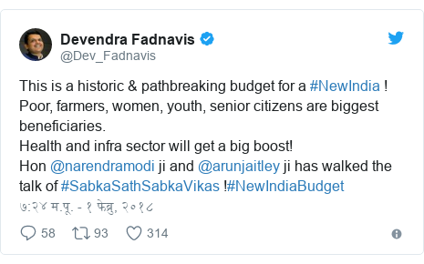 Twitter post by @Dev_Fadnavis: This is a historic & pathbreaking budget for a #NewIndia !Poor, farmers, women, youth, senior citizens are biggest beneficiaries. Health and infra sector will get a big boost!Hon @narendramodi ji and @arunjaitley ji has walked the talk of #SabkaSathSabkaVikas !#NewIndiaBudget