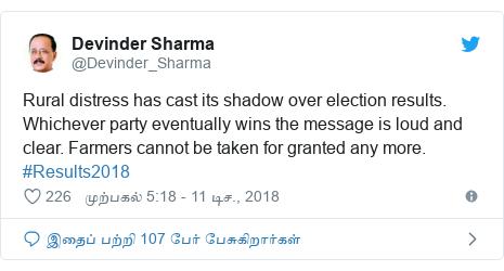 டுவிட்டர் இவரது பதிவு @Devinder_Sharma: Rural distress has cast its shadow over election results. Whichever party eventually wins the message is loud and clear. Farmers cannot be taken for granted any more. #Results2018