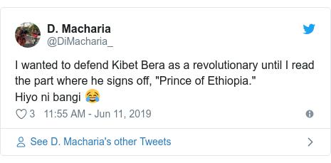 "Ujumbe wa Twitter wa @DiMacharia_: I wanted to defend Kibet Bera as a revolutionary until I read the part where he signs off, ""Prince of Ethiopia."" Hiyo ni bangi 😂"