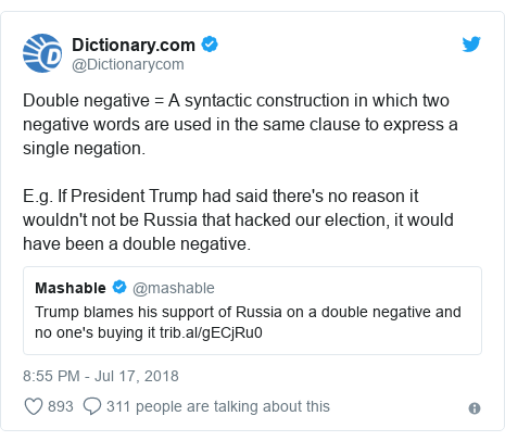 Twitter post by @Dictionarycom: Double negative = A syntactic construction in which two negative words are used in the same clause to express a single negation.E.g. If President Trump had said there's no reason it wouldn't not be Russia that hacked our election, it would have been a double negative.