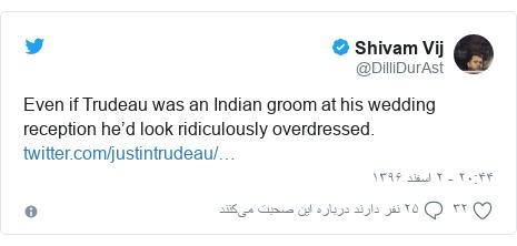 پست توییتر از @DilliDurAst: Even if Trudeau was an Indian groom at his wedding reception he'd look ridiculously overdressed.