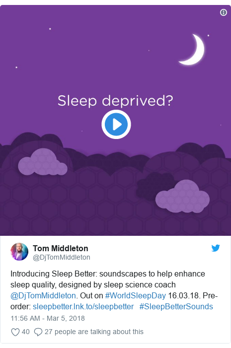 Twitter post by @DjTomMiddleton: Introducing Sleep Better  soundscapes to help enhance sleep quality, designed by sleep science coach @DjTomMiddleton. Out on #WorldSleepDay 16.03.18. Pre-order     #SleepBetterSounds