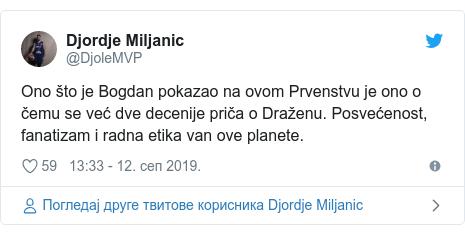 Twitter post by @DjoleMVP: Ono što je Bogdan pokazao na ovom Prvenstvu je ono o čemu se već dve decenije priča o Draženu. Posvećenost, fanatizam i radna etika van ove planete.