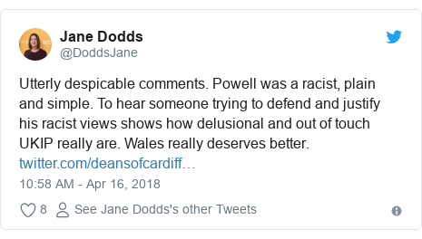 Twitter post by @DoddsJane: Utterly despicable comments. Powell was a racist, plain and simple. To hear someone trying to defend and justify his racist views shows how delusional and out of touch UKIP really are. Wales really deserves better.