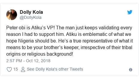 Twitter post by @DollyKola: Peter obi is Atiku's VP! The man just keeps validating every reason I had to support him. Atiku is emblematic of what we hope Nigeria should be. He's a true representative of what it means to be your brother's keeper, irrespective of their tribal origins or religious background!