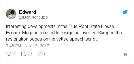 Twitter post by @DonKlericuzio: Interesting developments in the Blue Roof State House Harare. Mugabe refused to resign on Live TV. Skipped the resignation pages on the vetted speech script.