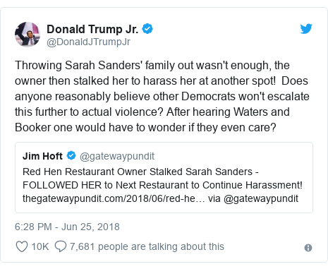 Twitter post by @DonaldJTrumpJr: Throwing Sarah Sanders' family out wasn't enough, the owner then stalked her to harass her at another spot!  Does anyone reasonably believe other Democrats won't escalate this further to actual violence? After hearing Waters and Booker one would have to wonder if they even care?