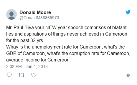 Twitter post by @DonaldM86865973: Mr. Paul Biya your NEW year speech comprises of blatant lies and aspirations of things never achieved in Cameroon for the past 32 yrs.    Whay is the unemployment rate for Cameroon, what's the GDP of Cameroon, what's the corruption rate for Cameroon, average income for Cameroon.
