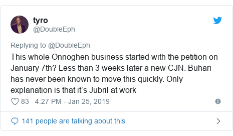 Twitter post by @DoubleEph: This whole Onnoghen business started with the petition on January 7th? Less than 3 weeks later a new CJN. Buhari has never been known to move this quickly. Only explanation is that it's Jubril at work