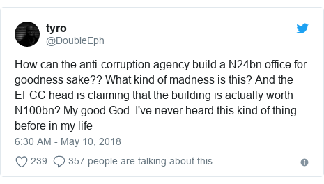 Twitter post by @DoubleEph: How can the anti-corruption agency build a N24bn office for goodness sake?? What kind of madness is this? And the EFCC head is claiming that the building is actually worth N100bn? My good God. I've never heard this kind of thing before in my life