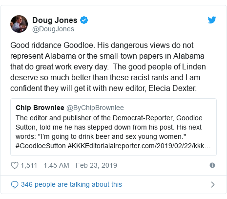 Twitter post by @DougJones: Good riddance Goodloe. His dangerous views do not represent Alabama or the small-town papers in Alabama that do great work every day.  The good people of Linden deserve so much better than these racist rants and I am confident they will get it with new editor, Elecia Dexter.