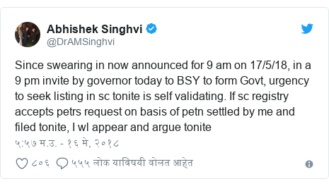 Twitter post by @DrAMSinghvi: Since swearing in now announced for 9 am on 17/5/18, in a 9 pm invite by governor today to BSY to form Govt, urgency to seek listing in sc tonite is self validating. If sc registry accepts petrs request on basis of petn settled by me and filed tonite, I wl appear and argue tonite