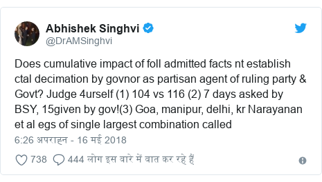 ट्विटर पोस्ट @DrAMSinghvi: Does cumulative impact of foll admitted facts nt establish ctal decimation by govnor as partisan agent of ruling party & Govt? Judge 4urself (1) 104 vs 116 (2) 7 days asked by BSY, 15given by gov!(3) Goa, manipur, delhi, kr Narayanan et al egs of single largest combination called