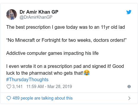 """Twitter post by @DrAmirKhanGP: The best prescription I gave today was to an 11yr old lad""""No Minecraft or Fortnight for two weeks, doctors orders!"""" Addictive computer games impacting his lifeI even wrote it on a prescription pad and signed it! Good luck to the pharmacist who gets that!😂#ThursdayThoughts"""