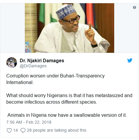 Twitter post by @DrDamages: Corruption worsen under Buhari-Transparency International. What should worry Nigerians is that it has metastasized and become infectious across different species. Animals in Nigeria now have a swallowable version of it.