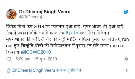 ट्विटर पोस्ट @DrDheeraj11: क्रिकेट विश्व कप 2019 का फाइनल हुआ टाई! सुपर ओवर भी हुआ टाई, मैच में ज्यादा चौके लगाने के कारण #इंग्लैंड बना विश्व विजेता।सुपर ओवर की आखिरी गेंद पर वही मार्टिन गप्टिल दूसरा रन लेते हुए run out हुए जिन्होंने धोनी को सेमीफाइनल में दूसरा रन लेते समय run out किया था।#ICCWC2019