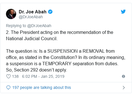 Twitter post by @DrJoeAbah: 2. The President acting on the recommendation of the National Judicial Council. The question is  Is a SUSPENSION a REMOVAL from office, as stated in the Constitution? In its ordinary meaning, a suspension is a TEMPORARY separation from duties. So, Section 292 doesn't apply.