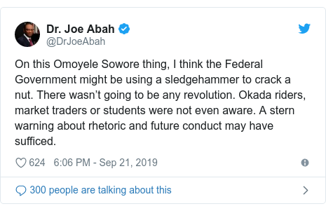 Twitter post by @DrJoeAbah: On this Omoyele Sowore thing, I think the Federal Government might be using a sledgehammer to crack a nut. There wasn't going to be any revolution. Okada riders, market traders or students were not even aware. A stern warning about rhetoric and future conduct may have sufficed.