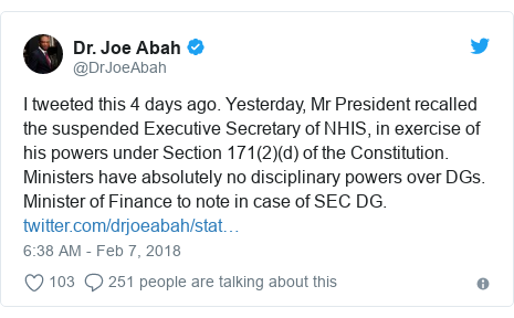 Twitter post by @DrJoeAbah: I tweeted this 4 days ago. Yesterday, Mr President recalled the suspended Executive Secretary of NHIS, in exercise of his powers under Section 171(2)(d) of the Constitution. Ministers have absolutely no disciplinary powers over DGs. Minister of Finance to note in case of SEC DG.