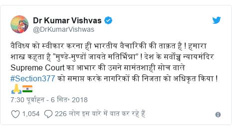"""ट्विटर पोस्ट @DrKumarVishwas: वैविध्य को स्वीकार करना ही भारतीय वैचारिकी की ताक़त है ! हमारा शास्त्र कहता है """"मुण्डे-मुण्डों जायते मतिर्भिन्ना"""" ! देश के सर्वोच्च न्यायमंदिर Supreme Court का आभार की उसने सामंतशाही सोच वाले #Section377 को समाप्त करके नागरिकों की निजता को अधिकृत किया ! 🙏🇮🇳"""