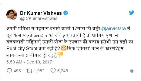 Twitter post by @DrKumarVishwas: अपनी प्रतिभा से पहचान बनाने वाली 17साल की बच्ची @airvistara में खुद के साथ हुई छेड़छाड़ को रोते हुए बताती है तो धार्मिक घृणा से बजबजाती महिलाएँ उसकी पीड़ा के उपचार की बजाय इसेभी उस बच्ची का Publicity Stunt बता रही हैं?😳सिर्फ 'ज़ायरा' नाम के कारण?हम शायद ज़्यादा बीमार हो रहे है👎