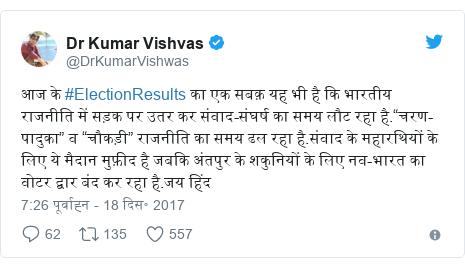 """ट्विटर पोस्ट @DrKumarVishwas: आज के #ElectionResults का एक सबक़ यह भी है कि भारतीय राजनीति में सड़क पर उतर कर संवाद-संघर्ष का समय लौट रहा है.""""चरण-पादुका"""" व """"चौकड़ी"""" राजनीति का समय ढल रहा है.संवाद के महारथियों के लिए ये मैदान मुफ़ीद है जबकि अंतपुर के शकुनियों के लिए नव-भारत का वोटर द्वार बंद कर रहा है.जय हिंद"""