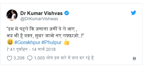 """ट्विटर पोस्ट @DrKumarVishwas: """"इस से पहले कि ज़माना ज़मीं पे ले आए ,अब भी है वक़्त, सुधर जाओ नए लफ़्फ़ाज़ो..!""""😀 #Gorakhpur #Phulpur 👍"""