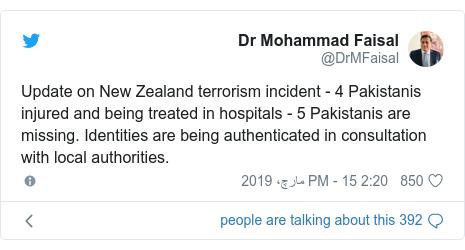 ٹوئٹر پوسٹس @DrMFaisal کے حساب سے: Update on New Zealand terrorism incident - 4 Pakistanis injured and being treated in hospitals - 5 Pakistanis are missing. Identities are being authenticated in consultation with local authorities.
