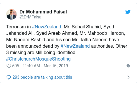 د @DrMFaisal په مټ ټویټر  تبصره : Terrorism in #NewZealand  Mr. Sohail Shahid, Syed Jahandad Ali, Syed Areeb Ahmed, Mr. Mahboob Haroon, Mr. Naeem Rashid and his son Mr. Talha Naeem have been announced dead by #NewZealand authorities. Other 3 missing are still being identified. #ChristchurchMosqueShooting