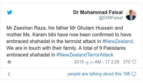 ٹوئٹر پوسٹس @DrMFaisal کے حساب سے: Mr Zeeshan Raza, his father Mr Ghulam Hussain and mother Ms. Karam bibi have now been confirmed to have embraced shahadat in the terrroist attack in #NewZealand. We are in touch with their family. A total of 9 Pakistanis embraced shahadat in #NewZealandTerrorAttack