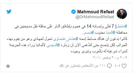 تويتر رسالة بعث بها @DrMahmoudRefaat: #عاجل| 7 قتلى وإصابة 14 في هجوم بإطلاق النار على حافلة تقل مسيحيين في محافظة #المنيا بجنوب #مصر.كانوا يدعون أن هناك ضابط إسمه #هشام_عشماوي تحول لجهادي وهو من يقوم بهذه الجرائم، لكن يتضح حتى للأعمى الان أن زيارة #السيسي لألمانيا وراء هذه الجريمة لشراء شرعية له بالغرب وتبرير وجوده