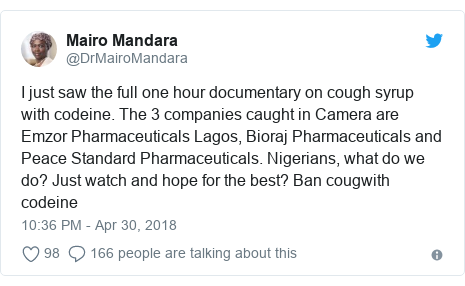 Twitter post by @DrMairoMandara: I just saw the full one hour documentary on cough syrup with codeine. The 3 companies caught in Camera are Emzor Pharmaceuticals Lagos, Bioraj Pharmaceuticals and Peace Standard Pharmaceuticals. Nigerians, what do we do? Just watch and hope for the best? Ban cougwith codeine