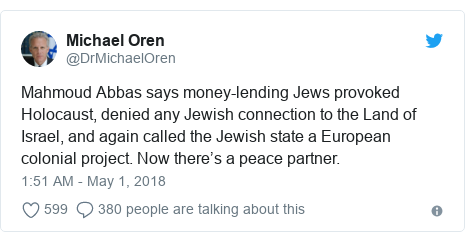 Twitter post by @DrMichaelOren: Mahmoud Abbas says money-lending Jews provoked Holocaust, denied any Jewish connection to the Land of Israel, and again called the Jewish state a European colonial project. Now there's a peace partner.