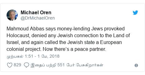 டுவிட்டர் இவரது பதிவு @DrMichaelOren: Mahmoud Abbas says money-lending Jews provoked Holocaust, denied any Jewish connection to the Land of Israel, and again called the Jewish state a European colonial project. Now there's a peace partner.