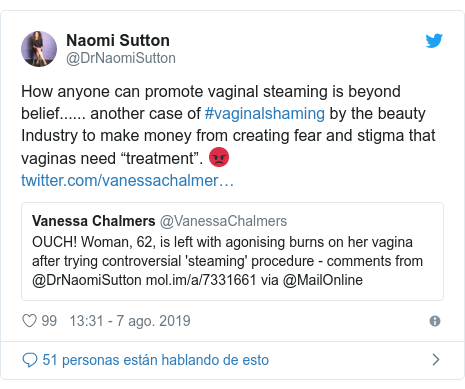 """Publicación de Twitter por @DrNaomiSutton: How anyone can promote vaginal steaming is beyond belief...... another case of #vaginalshaming by the beauty Industry to make money from creating fear and stigma that vaginas need """"treatment"""". 😡"""