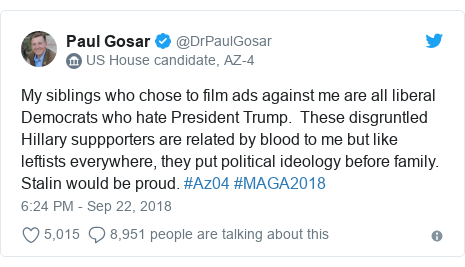 Twitter post by @DrPaulGosar: My siblings who chose to film ads against me are all liberal Democrats who hate President Trump.  These disgruntled Hillary suppporters are related by blood to me but like leftists everywhere, they put political ideology before family.  Stalin would be proud. #Az04 #MAGA2018
