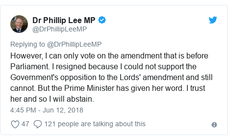 Twitter post by @DrPhillipLeeMP: However, I can only vote on the amendment that is before Parliament. I resigned because I could not support the Government's opposition to the Lords' amendment and still cannot. But the Prime Minister has given her word. I trust her and so I will abstain.