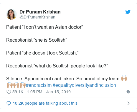 "Twitter post by @DrPunamKrishan: Patient ""I don't want an Asian doctor""Receptionist ""she is Scottish""Patient ""she doesn't look Scottish.""Receptionist ""what do Scottish people look like?""Silence. Appointment card taken. So proud of my team 🙌🏽🙌🏽🙌🏽🙌🏽#endracisim #equalitydiversityandinclusion"