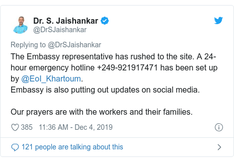 Twitter post by @DrSJaishankar: The Embassy representative has rushed to the site. A 24-hour emergency hotline +249-921917471 has been set up by @EoI_Khartoum. Embassy is also putting out updates on social media. Our prayers are with the workers and their families.